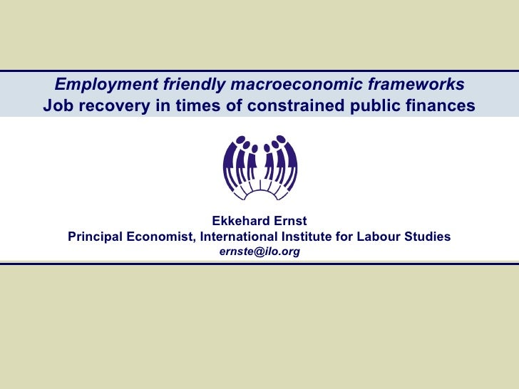 Employment friendly macroeconomic frameworks Job recovery in times of constrained public finances Ekkehard Ernst Principal...