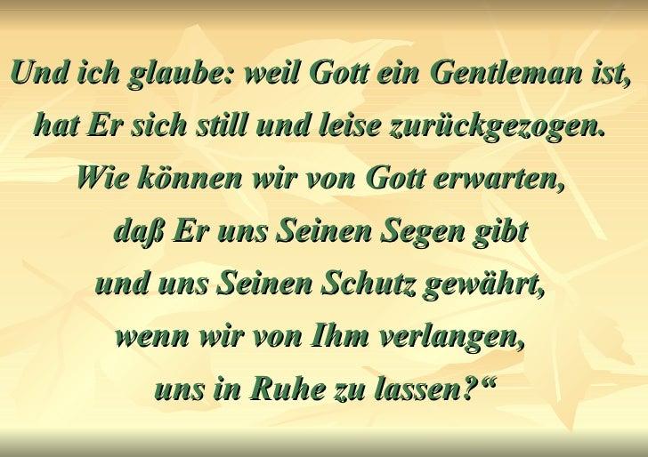 Und ich glaube: weil Gott ein Gentleman ist,  hat Er sich still und leise zurückgezogen.  Wie können wir von Gott erwarten...