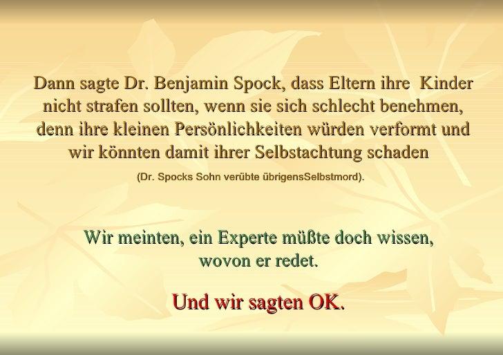 Dann sagte Dr. Benjamin Spock, dass Eltern ihre  Kinder nicht strafen sollten, wenn sie sich schlecht benehmen, denn ihre ...