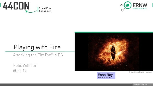 www.ernw.de Playing with Fire Attacking the FireEye® MPS Felix Wilhelm @_fel1x © Aphelleon/Shutterstock.com THANKS for hav...
