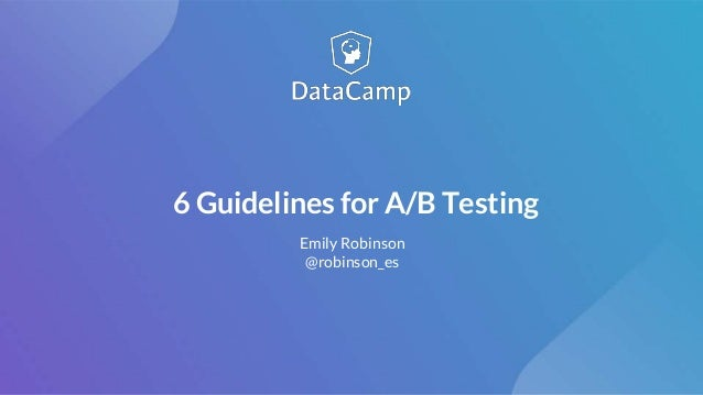6 Guidelines for A/B Testing Emily Robinson @robinson_es