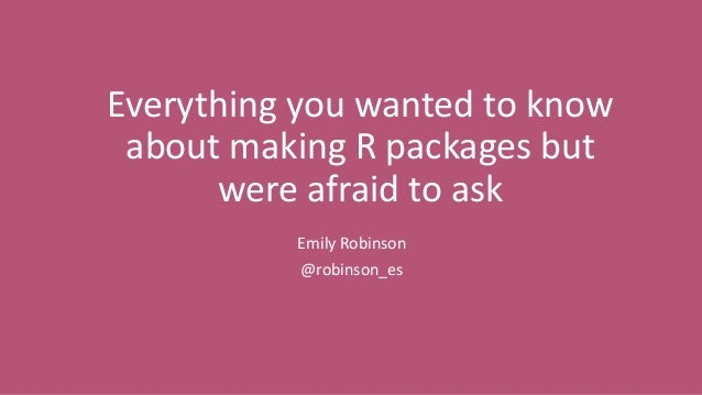 Everything you wanted to know about making R packages but were afraid to ask Emily Robinson @robinson_es