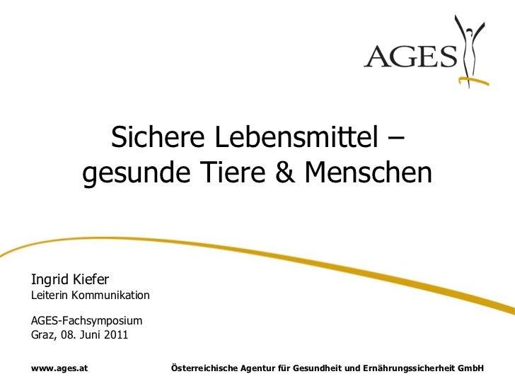 Sichere Lebensmittel –         gesunde Tiere & MenschenIngrid KieferLeiterin KommunikationAGES-FachsymposiumGraz, 08. Juni...