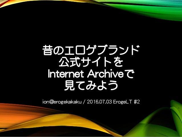 昔のエロゲブランド 公式サイトを Internet Archiveで 見てみよう ion@erogekakaku / 2016.07.03 ErogeLT #2