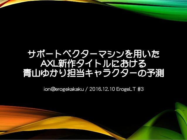 サポートベクターマシンを用いた AXL新作タイトルにおける 青山ゆかり担当キャラクターの予測 ion@erogekakaku / 2016.12.10 ErogeLT #3