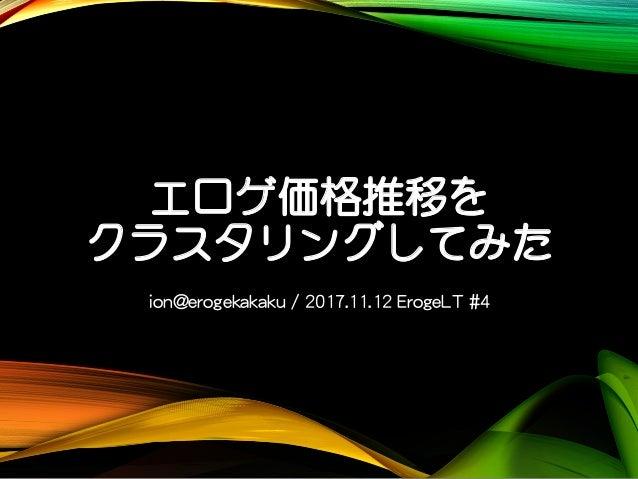 エロゲ価格推移を クラスタリングしてみた ion@erogekakaku / 2017.11.12 ErogeLT #4