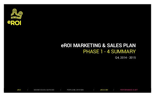 eROI MARKETING & SALES PLAN  PHASE 1 - 4 SUMMARY  Q4, 2014 - 2015  eROI / 505 NW COUCH, SUITE 300 / PORTLAND, OR 97209 / e...