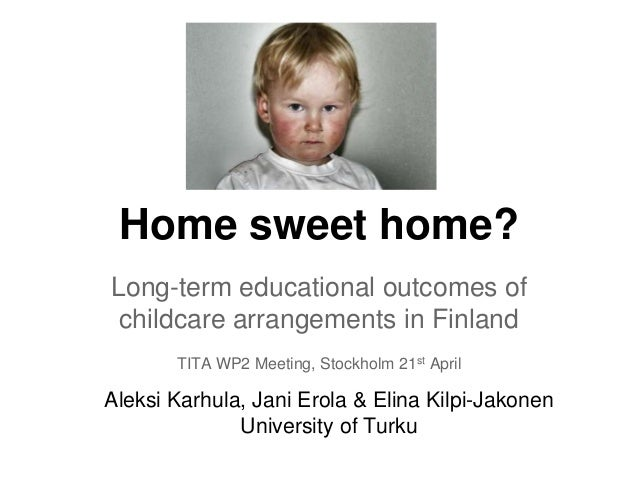 Home sweet home? Long-term educational outcomes of childcare arrangements in Finland TITA WP2 Meeting, Stockholm 21st Apri...