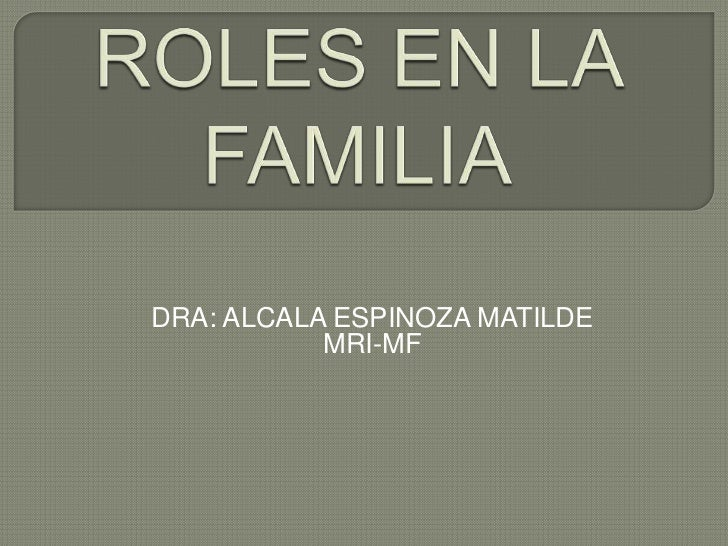 ROLES EN LA FAMILIA<br />DRA: ALCALA ESPINOZA MATILDE<br />MRI-MF<br />