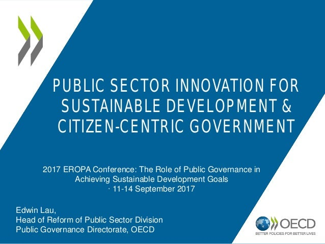 PUBLIC SECTOR INNOVATION FOR SUSTAINABLE DEVELOPMENT & CITIZEN-CENTRIC GOVERNMENT 2017 EROPA Conference: The Role of Publi...