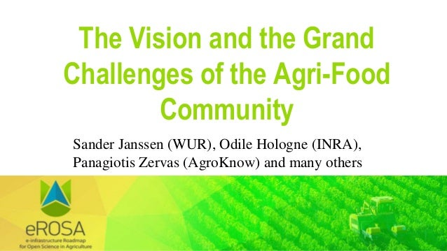 The Vision and the Grand Challenges of the Agri-Food Community Sander Janssen (WUR), Odile Hologne (INRA), Panagiotis Zerv...