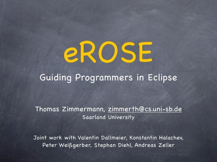eROSE   Guiding Programmers in Eclipse   Thomas Zimmermann, zimmerth@cs.uni-sb.de                   Saarland University   ...