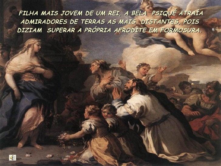 FILHA MAIS JOVEM DE UM REI, A BELA  PSIQUÉ ATRAÍA ADMIRADORES DE TERRAS AS MAIS  DISTANTES, POIS DIZIAM  SUPERAR A PRÓPRIA...