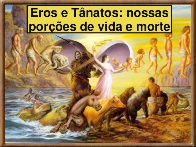 Eros e Tânatos: nossas porções de vida e morte