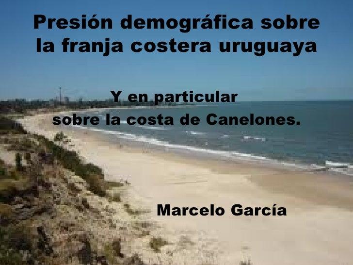Presión demográfica sobrela franja costera uruguaya        Y en particular sobre la costa de Canelones.            Marcelo...