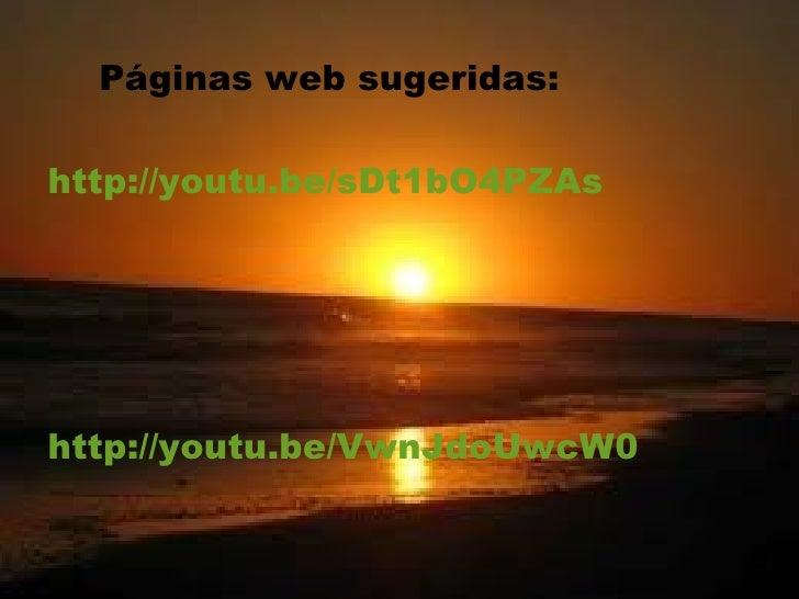Páginas web sugeridas:http://youtu.be/sDt1bO4PZAshttp://youtu.be/VwnJdoUwcW0