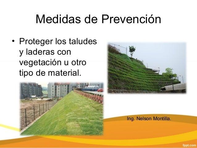 Medidas de Prevención • Proteger los taludes y laderas con vegetación u otro tipo de material. Ing. Nelson Montilla.