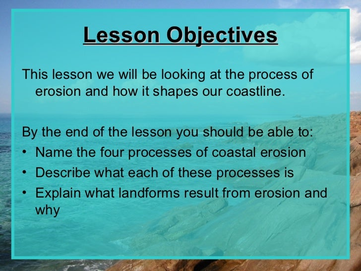 Lesson ObjectivesThis lesson we will be looking at the process of  erosion and how it shapes our coastline.By the end of t...