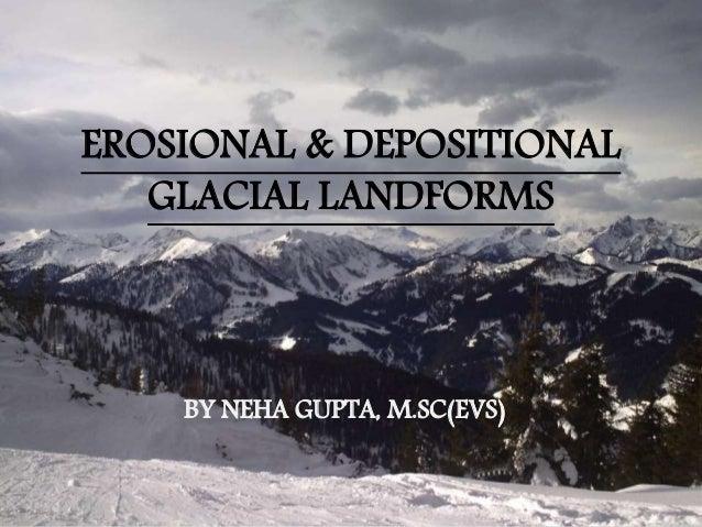 EROSIONAL & DEPOSITIONAL GLACIAL LANDFORMS BY NEHA GUPTA, M.SC(EVS)