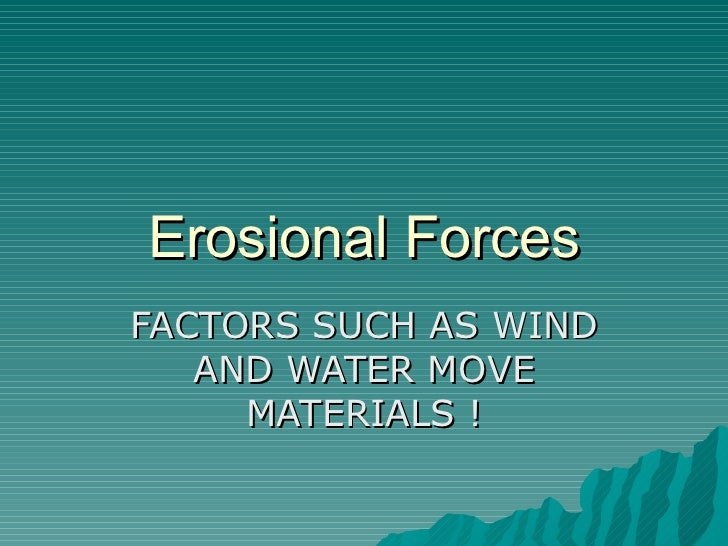 Erosional Forces FACTORS SUCH AS WIND AND WATER MOVE MATERIALS !