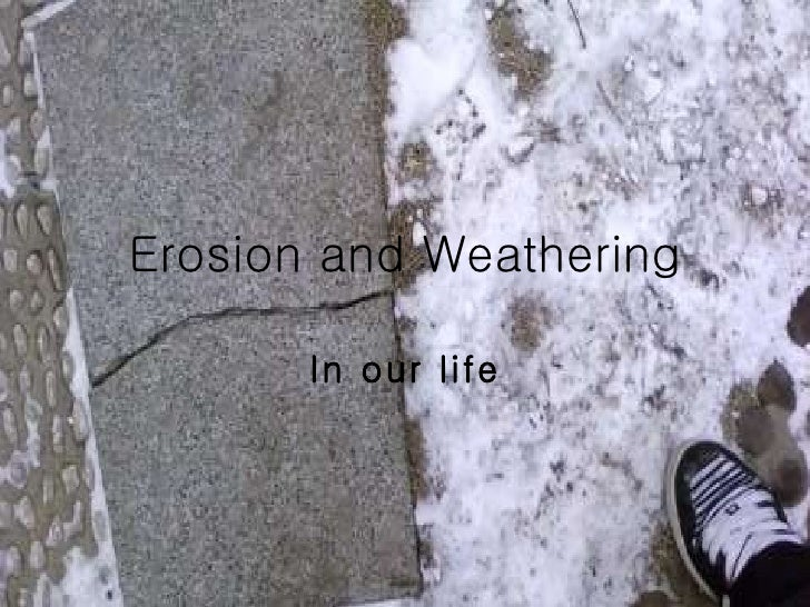 Erosion and Weathering In our life