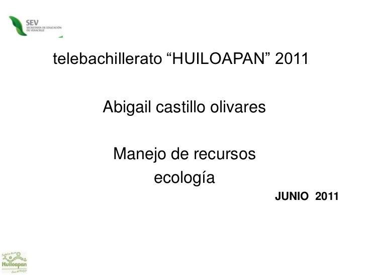 "telebachillerato ""HUILOAPAN"" 2011<br />Abigail castillo olivares<br />Manejo de recursos<br />ecología<br />JUNIO  2011 <b..."
