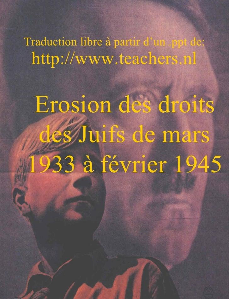 Traduction libre à partir d'un .ppt de: http://www.teachers.nl Erosion des droits des Juifs de mars 1933 à février 1945