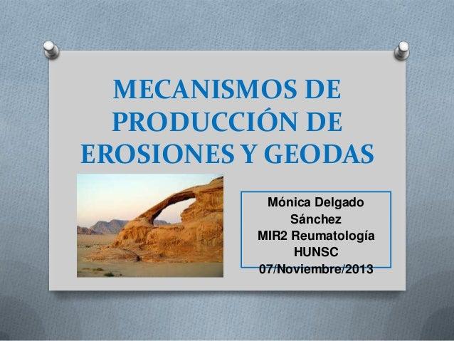 MECANISMOS DE PRODUCCIÓN DE EROSIONES Y GEODAS Mónica Delgado Sánchez MIR2 Reumatología HUNSC 07/Noviembre/2013