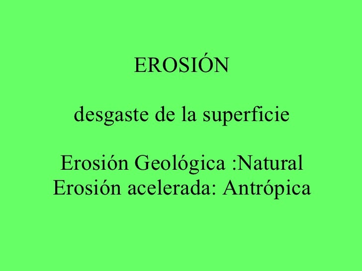 EROSIÓN desgaste de la superficie Erosión Geológica :Natural Erosión acelerada: Antrópica
