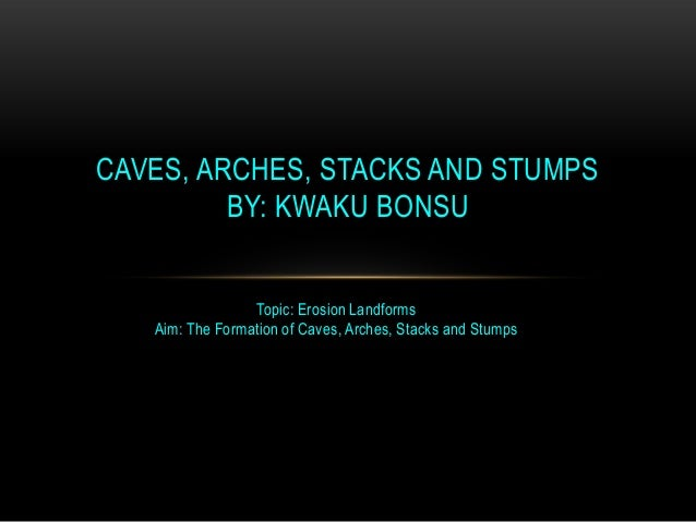 CAVES, ARCHES, STACKS AND STUMPS BY: KWAKU BONSU Topic: Erosion Landforms Aim: The Formation of Caves, Arches, Stacks and ...