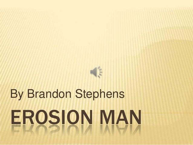 By Brandon StephensEROSION MAN