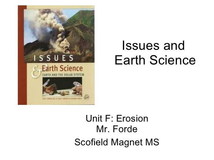 Issues and  Earth Science Unit F: Erosion Mr. Forde Scofield Magnet MS
