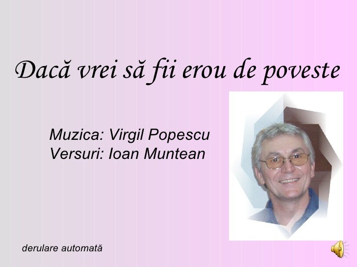 Dac ă vrei să fii erou de poveste Muzica: Virgil Popescu Versuri: Ioan Muntean derulare automată
