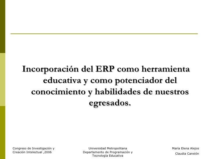 <ul><li>Incorporación del ERP como herramienta educativa y como potenciador del conocimiento y habilidades de nuestros egr...