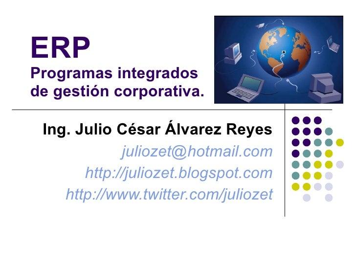 ERP Programas integrados de gestión corporativa. Ing. Julio César Álvarez Reyes [email_address] http://juliozet.blogspot.c...