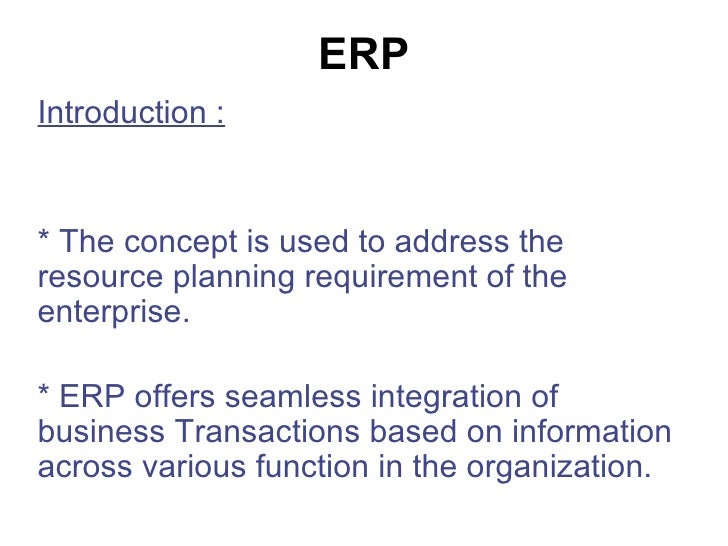 ERP Introduction : * The concept is used to address the resource planning requirement of the enterprise. * ERP offers seam...