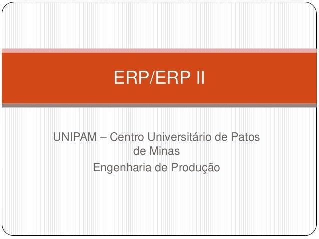 ERP/ERP II UNIPAM – Centro Universitário de Patos de Minas Engenharia de Produção