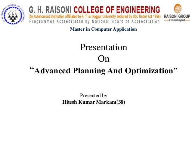 """Master in Computer Application  Presentation On """"Advanced Planning And Optimization"""" Presented by Hitesh Kumar Markam(38)"""