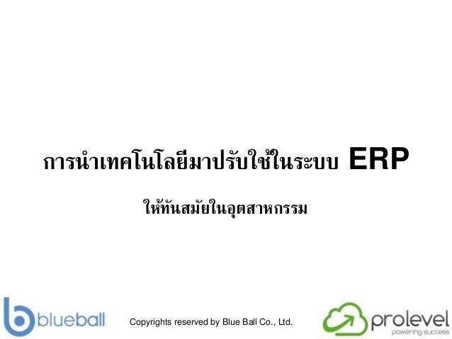 Copyrights reserved by Blue Ball Co., Ltd. การนาเทคโนโลยีมาปรับใช้ในระบบ ERP ให้ทันสมัยในอุตสาหกรรม