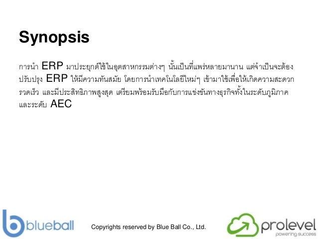 Copyrights reserved by Blue Ball Co., Ltd. Synopsis กำรนำ ERP มำประยุกต์ใช้ในอุตสำหกรรมต่ำงๆ นั้นเป็นที่แพร่หลำยมำนำน แต่จ...