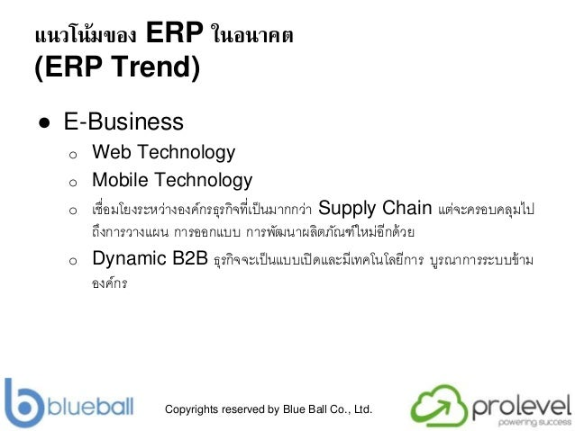 Copyrights reserved by Blue Ball Co., Ltd. แนวโน้มของ ERP ในอนาคต (ERP Trend) ● E-Business o Web Technology o Mobile Techn...