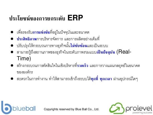 Copyrights reserved by Blue Ball Co., Ltd. ประโยชน์ของการยกระดับ ERP ● เพื่อรองรับการแข่งขันที่อยู่ในปัจจุบันและอนำคต ● ปร...