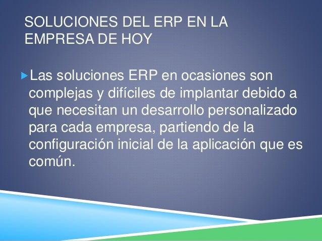 SOLUCIONES DEL ERP EN LA EMPRESA DE HOY Las soluciones ERP en ocasiones son complejas y difíciles de implantar debido a q...