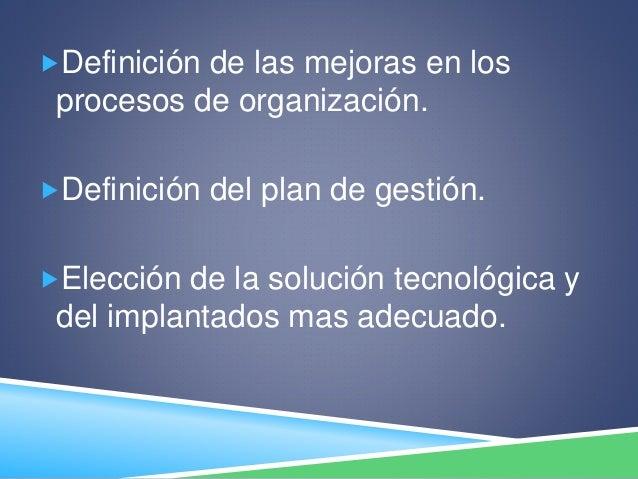 Definición de las mejoras en los procesos de organización. Definición del plan de gestión. Elección de la solución tecn...