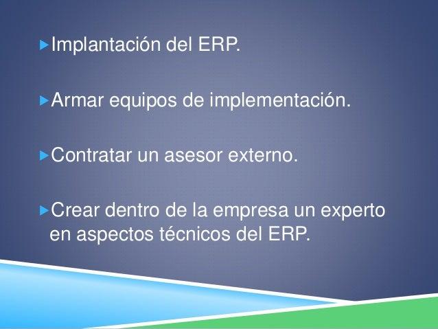 Implantación del ERP. Armar equipos de implementación. Contratar un asesor externo. Crear dentro de la empresa un expe...