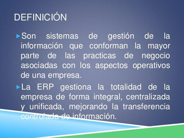 DEFINICIÓN Son sistemas de gestión de la información que conforman la mayor parte de las practicas de negocio asociadas c...