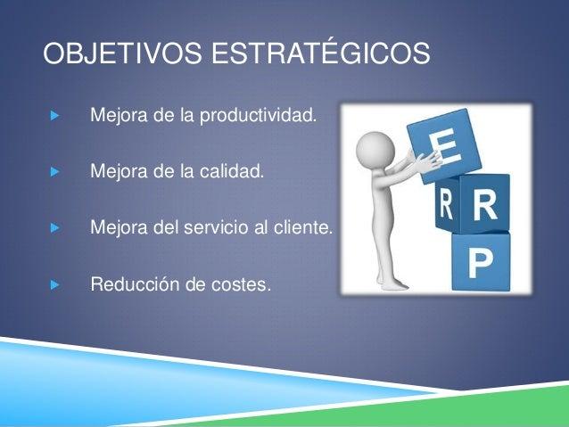 OBJETIVOS ESTRATÉGICOS  Mejora de la productividad.  Mejora de la calidad.  Mejora del servicio al cliente.  Reducción...