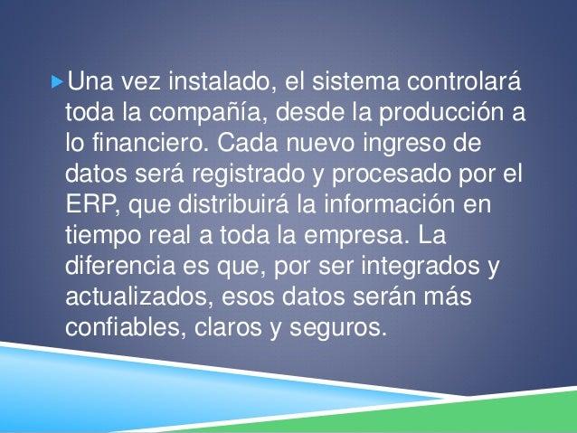 Una vez instalado, el sistema controlará toda la compañía, desde la producción a lo financiero. Cada nuevo ingreso de dat...