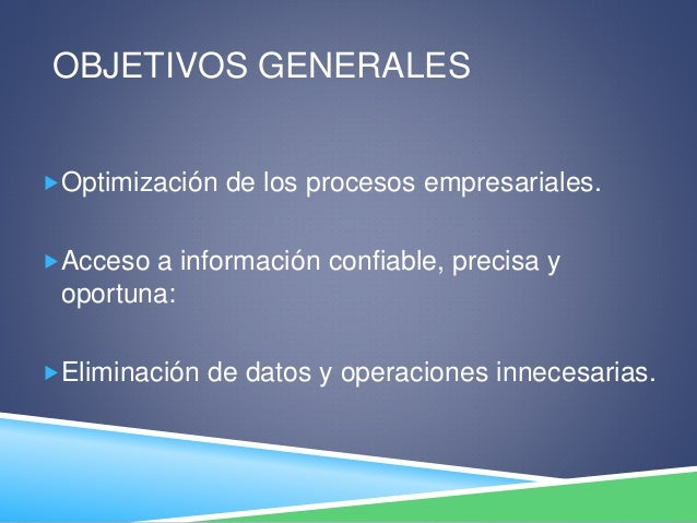OBJETIVOS GENERALES Optimización de los procesos empresariales. Acceso a información confiable, precisa y oportuna: Eli...