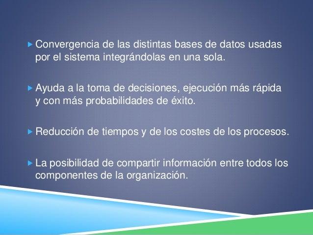  Convergencia de las distintas bases de datos usadas por el sistema integrándolas en una sola.  Ayuda a la toma de decis...